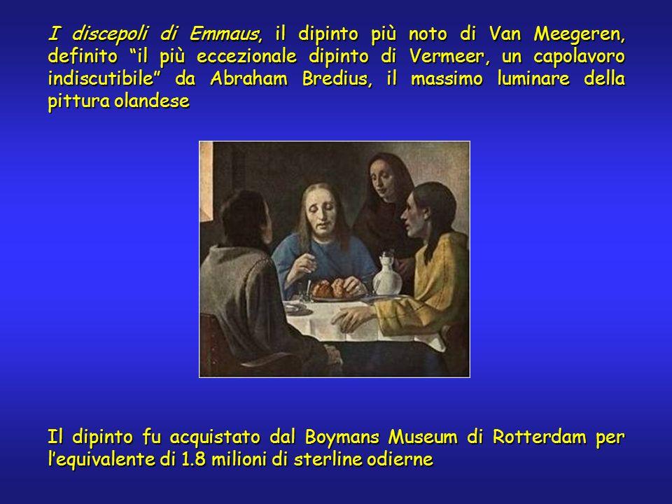 I discepoli di Emmaus, il dipinto più noto di Van Meegeren, definito il più eccezionale dipinto di Vermeer, un capolavoro indiscutibile da Abraham Bredius, il massimo luminare della pittura olandese Il dipinto fu acquistato dal Boymans Museum di Rotterdam per lequivalente di 1.8 milioni di sterline odierne