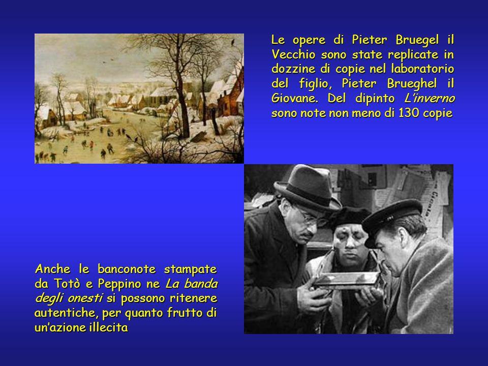 Anche le banconote stampate da Totò e Peppino ne La banda degli onesti si possono ritenere autentiche, per quanto frutto di unazione illecita Le opere di Pieter Bruegel il Vecchio sono state replicate in dozzine di copie nel laboratorio del figlio, Pieter Brueghel il Giovane.