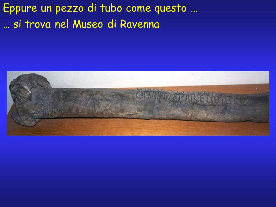 … si trova nel Museo di Ravenna Eppure un pezzo di tubo come questo …