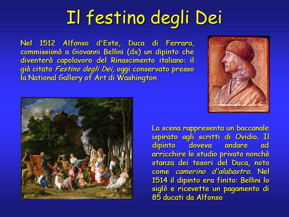 Il festino degli Dei Nel 1512 Alfonso d'Este, Duca di Ferrara, commissionò a Giovanni Bellini (dx) un dipinto che diventerà capolavoro del Rinasciment