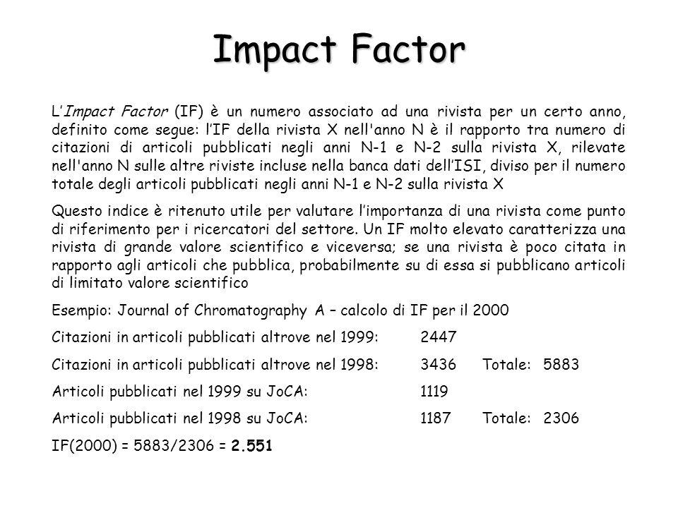 Impact Factor LImpact Factor (IF) è un numero associato ad una rivista per un certo anno, definito come segue: lIF della rivista X nell anno N è il rapporto tra numero di citazioni di articoli pubblicati negli anni N-1 e N-2 sulla rivista X, rilevate nell anno N sulle altre riviste incluse nella banca dati dellISI, diviso per il numero totale degli articoli pubblicati negli anni N-1 e N-2 sulla rivista X Questo indice è ritenuto utile per valutare limportanza di una rivista come punto di riferimento per i ricercatori del settore.