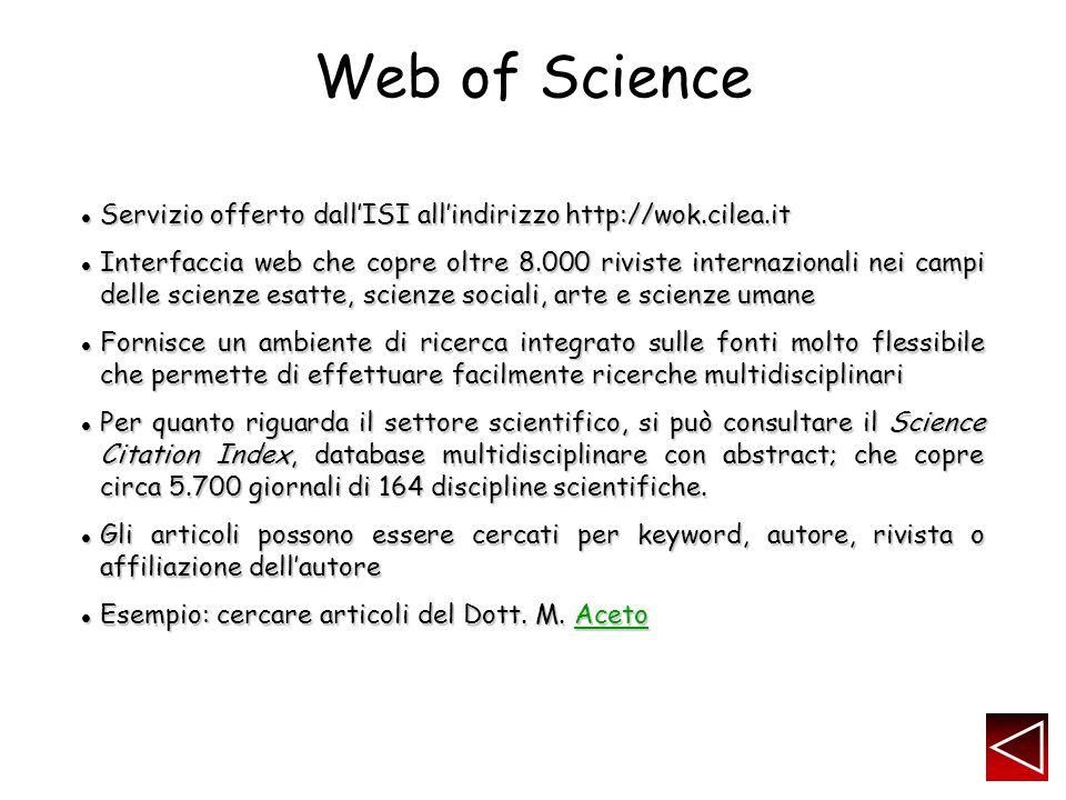 Web of Science Servizio offerto dallISI allindirizzo http://wok.cilea.it Servizio offerto dallISI allindirizzo http://wok.cilea.it Interfaccia web che copre oltre 8.000 riviste internazionali nei campi delle scienze esatte, scienze sociali, arte e scienze umane Interfaccia web che copre oltre 8.000 riviste internazionali nei campi delle scienze esatte, scienze sociali, arte e scienze umane Fornisce un ambiente di ricerca integrato sulle fonti molto flessibile che permette di effettuare facilmente ricerche multidisciplinari Fornisce un ambiente di ricerca integrato sulle fonti molto flessibile che permette di effettuare facilmente ricerche multidisciplinari Per quanto riguarda il settore scientifico, si può consultare il Science Citation Index, database multidisciplinare con abstract; che copre circa 5.700 giornali di 164 discipline scientifiche.