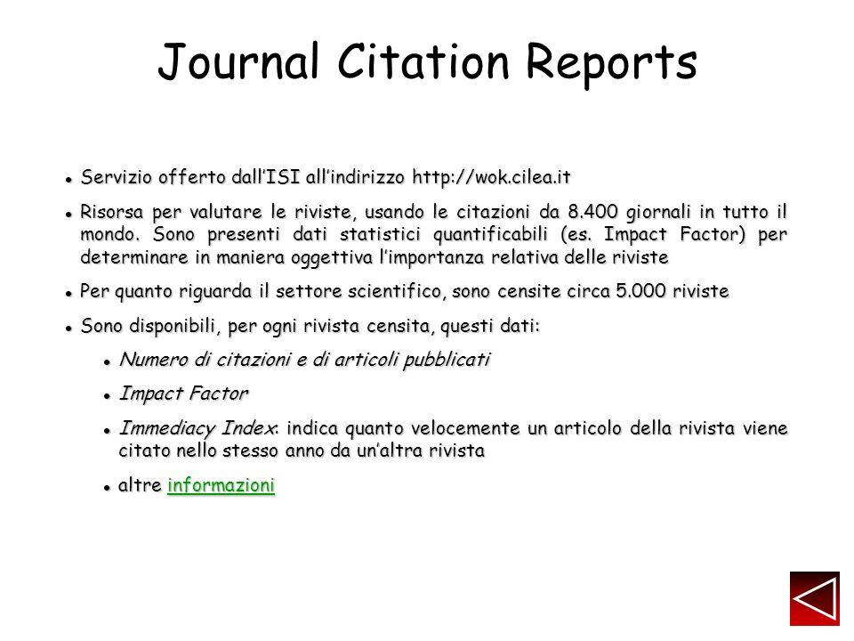 Journal Citation Reports Servizio offerto dallISI allindirizzo http://wok.cilea.it Servizio offerto dallISI allindirizzo http://wok.cilea.it Risorsa per valutare le riviste, usando le citazioni da 8.400 giornali in tutto il mondo.