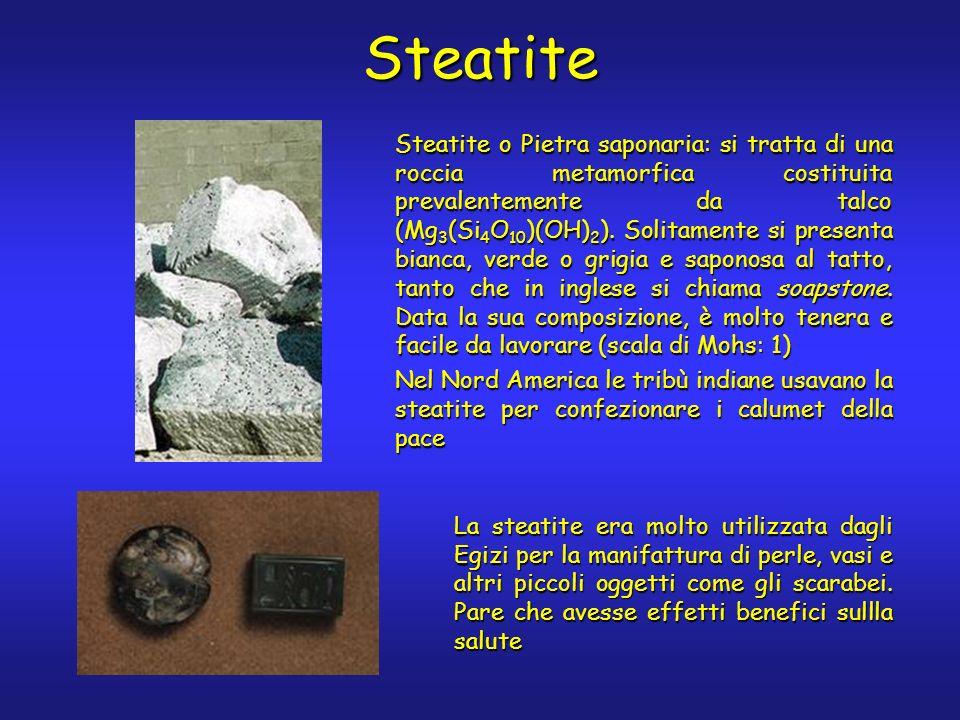 Steatite Steatite o Pietra saponaria: si tratta di una roccia metamorfica costituita prevalentemente da talco (Mg 3 (Si 4 O 10 )(OH) 2 ). Solitamente