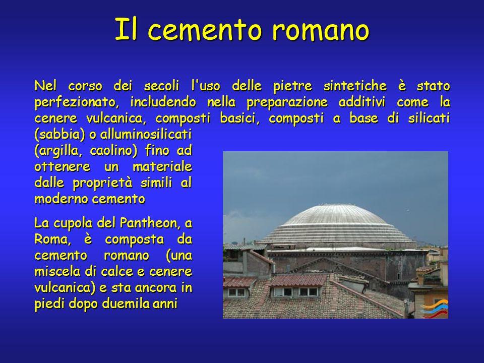Il cemento romano Nel corso dei secoli l uso delle pietre sintetiche è stato perfezionato, includendo nella preparazione additivi come la cenere vulcanica, composti basici, composti a base di silicati (sabbia) o alluminosilicati (argilla, caolino) fino ad ottenere un materiale dalle proprietà simili al moderno cemento La cupola del Pantheon, a Roma, è composta da cemento romano (una miscela di calce e cenere vulcanica) e sta ancora in piedi dopo duemila anni