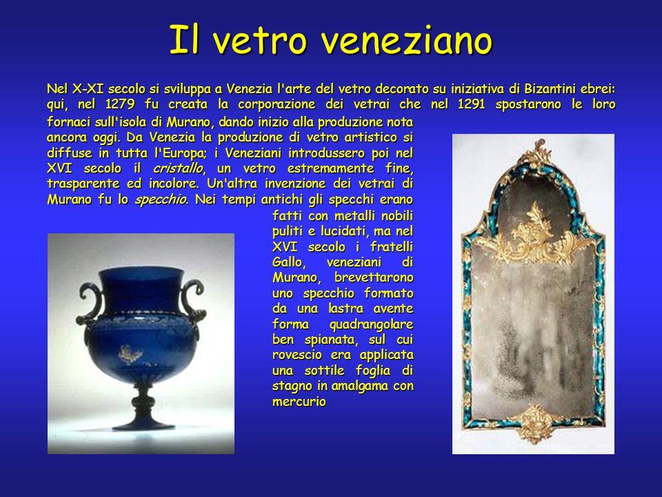 Il vetro veneziano Nel X-XI secolo si sviluppa a Venezia l arte del vetro decorato su iniziativa di Bizantini ebrei: qui, nel 1279 fu creata la corporazione dei vetrai che nel 1291 spostarono le loro fatti con metalli nobili puliti e lucidati, ma nel XVI secolo i fratelli Gallo, veneziani di Murano, brevettarono uno specchio formato da una lastra avente forma quadrangolare ben spianata, sul cui rovescio era applicata una sottile foglia di stagno in amalgama con mercurio fornaci sull isola di Murano, dando inizio alla produzione nota ancora oggi.
