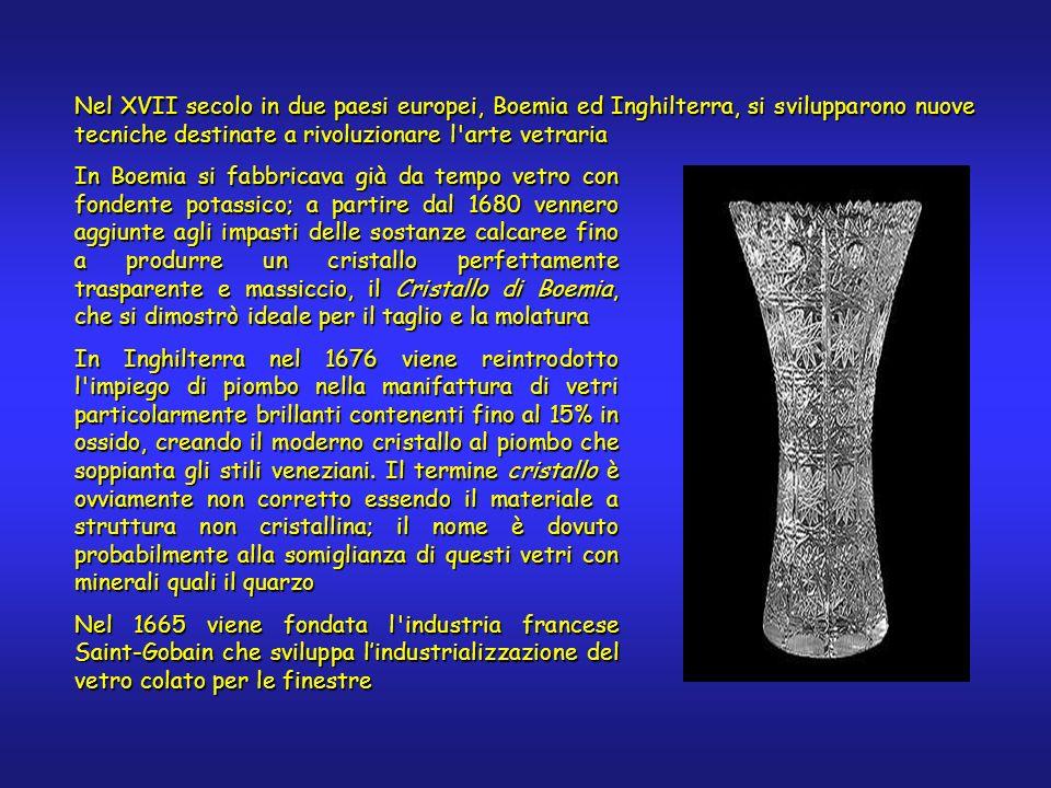 In Boemia si fabbricava già da tempo vetro con fondente potassico; a partire dal 1680 vennero aggiunte agli impasti delle sostanze calcaree fino a produrre un cristallo perfettamente trasparente e massiccio, il Cristallo di Boemia, che si dimostrò ideale per il taglio e la molatura In Inghilterra nel 1676 viene reintrodotto l impiego di piombo nella manifattura di vetri particolarmente brillanti contenenti fino al 15% in ossido, creando il moderno cristallo al piombo che soppianta gli stili veneziani.