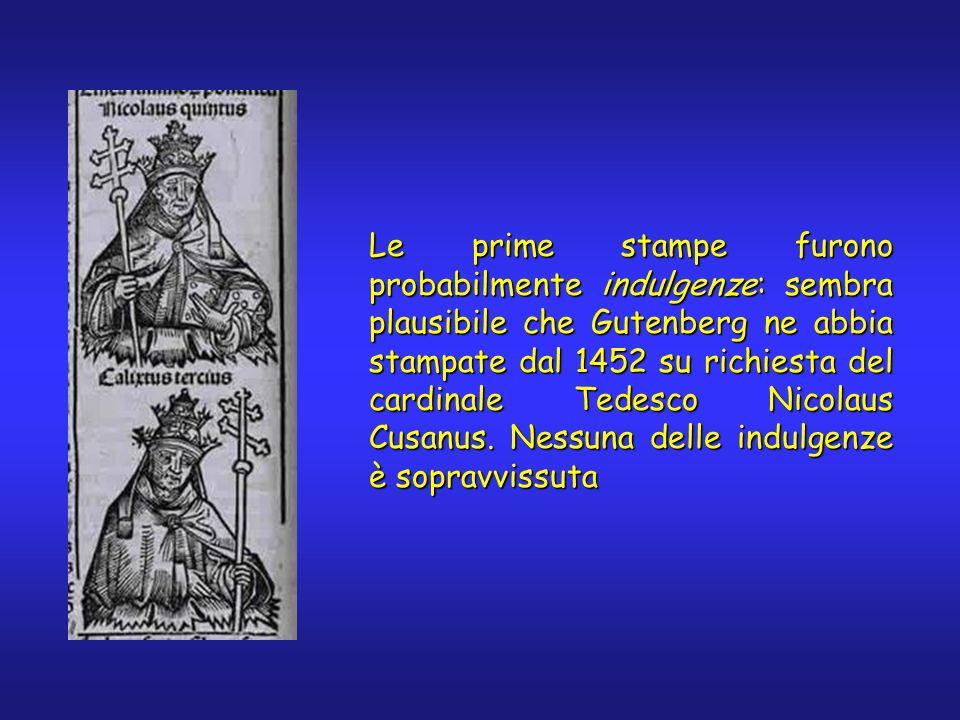 Le prime stampe furono probabilmente indulgenze: sembra plausibile che Gutenberg ne abbia stampate dal 1452 su richiesta del cardinale Tedesco Nicolaus Cusanus.