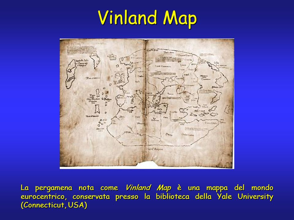 Vinland Map La pergamena nota come Vinland Map è una mappa del mondo eurocentrico, conservata presso la biblioteca della Yale University (Connecticut,