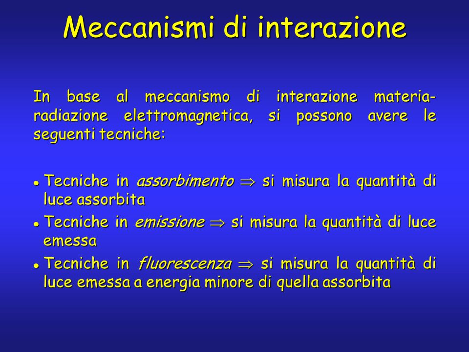 Meccanismi di interazione In base al meccanismo di interazione materia- radiazione elettromagnetica, si possono avere le seguenti tecniche: Tecniche in assorbimento si misura la quantità di luce assorbita Tecniche in assorbimento si misura la quantità di luce assorbita Tecniche in emissione si misura la quantità di luce emessa Tecniche in emissione si misura la quantità di luce emessa Tecniche in fluorescenza si misura la quantità di luce emessa a energia minore di quella assorbita Tecniche in fluorescenza si misura la quantità di luce emessa a energia minore di quella assorbita