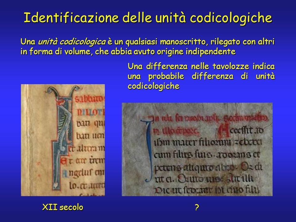 Identificazione delle unità codicologiche XII secolo ? Una unità codicologica è un qualsiasi manoscritto, rilegato con altri in forma di volume, che a