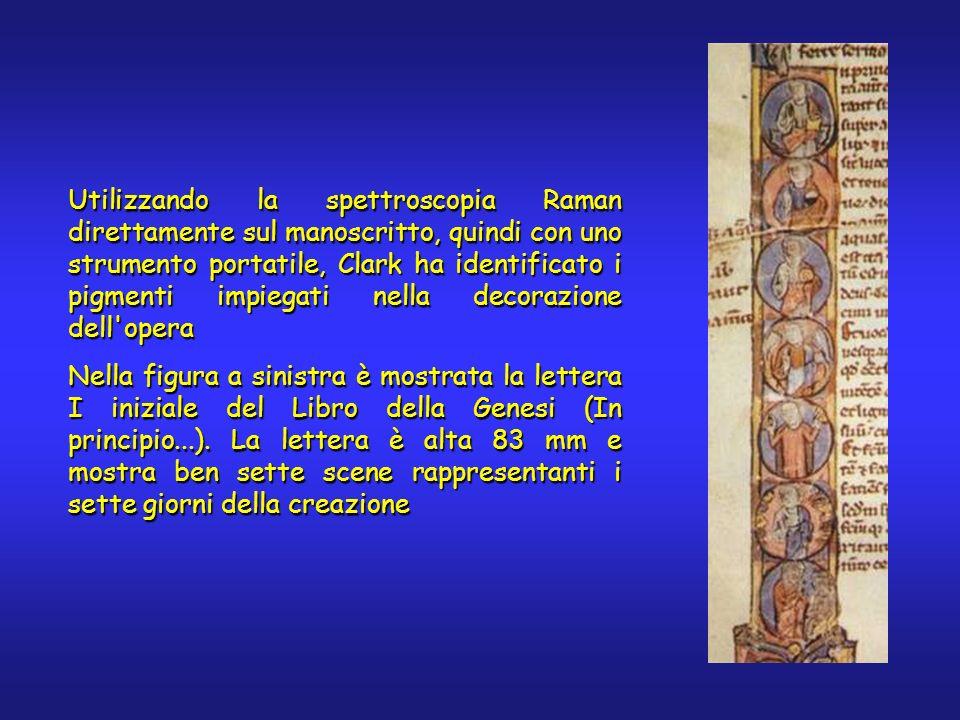 Utilizzando la spettroscopia Raman direttamente sul manoscritto, quindi con uno strumento portatile, Clark ha identificato i pigmenti impiegati nella decorazione dell opera Nella figura a sinistra è mostrata la lettera I iniziale del Libro della Genesi (In principio...).