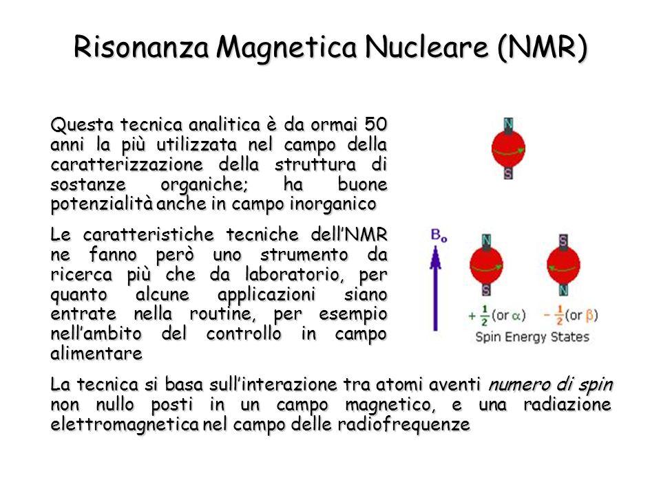 Risonanza Magnetica Nucleare (NMR) Questa tecnica analitica è da ormai 50 anni la più utilizzata nel campo della caratterizzazione della struttura di sostanze organiche; ha buone potenzialità anche in campo inorganico Le caratteristiche tecniche dellNMR ne fanno però uno strumento da ricerca più che da laboratorio, per quanto alcune applicazioni siano entrate nella routine, per esempio nellambito del controllo in campo alimentare La tecnica si basa sullinterazione tra atomi aventi numero di spin non nullo posti in un campo magnetico, e una radiazione elettromagnetica nel campo delle radiofrequenze