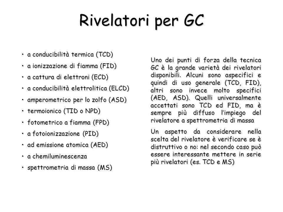 Rivelatori per GC a conducibilità termica (TCD)a conducibilità termica (TCD) a ionizzazione di fiamma (FID)a ionizzazione di fiamma (FID) a cattura di elettroni (ECD)a cattura di elettroni (ECD) a conducibilità elettrolitica (ELCD)a conducibilità elettrolitica (ELCD) amperometrico per lo zolfo (ASD)amperometrico per lo zolfo (ASD) termoionico (TID o NPD)termoionico (TID o NPD) fotometrico a fiamma (FPD)fotometrico a fiamma (FPD) a fotoionizzazione (PID)a fotoionizzazione (PID) ad emissione atomica (AED)ad emissione atomica (AED) a chemiluminescenzaa chemiluminescenza spettrometria di massa (MS)spettrometria di massa (MS) Uno dei punti di forza della tecnica GC è la grande varietà dei rivelatori disponibili.