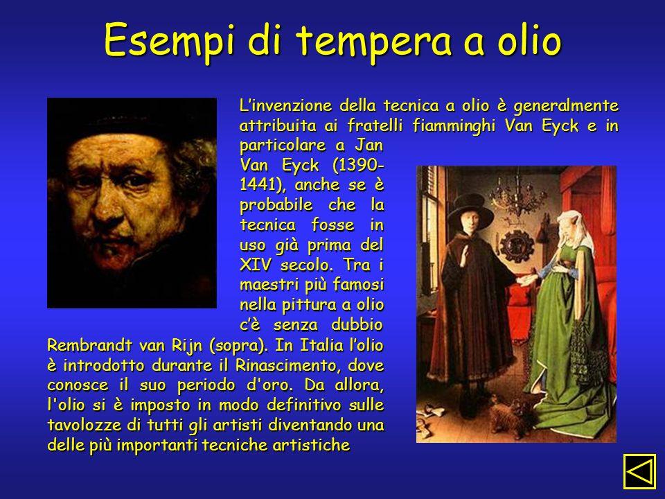 Esempi di tempera a olio Linvenzione della tecnica a olio è generalmente attribuita ai fratelli fiamminghi Van Eyck e in particolare a Jan Van Eyck (1390- 1441), anche se è probabile che la tecnica fosse in uso già prima del XIV secolo.