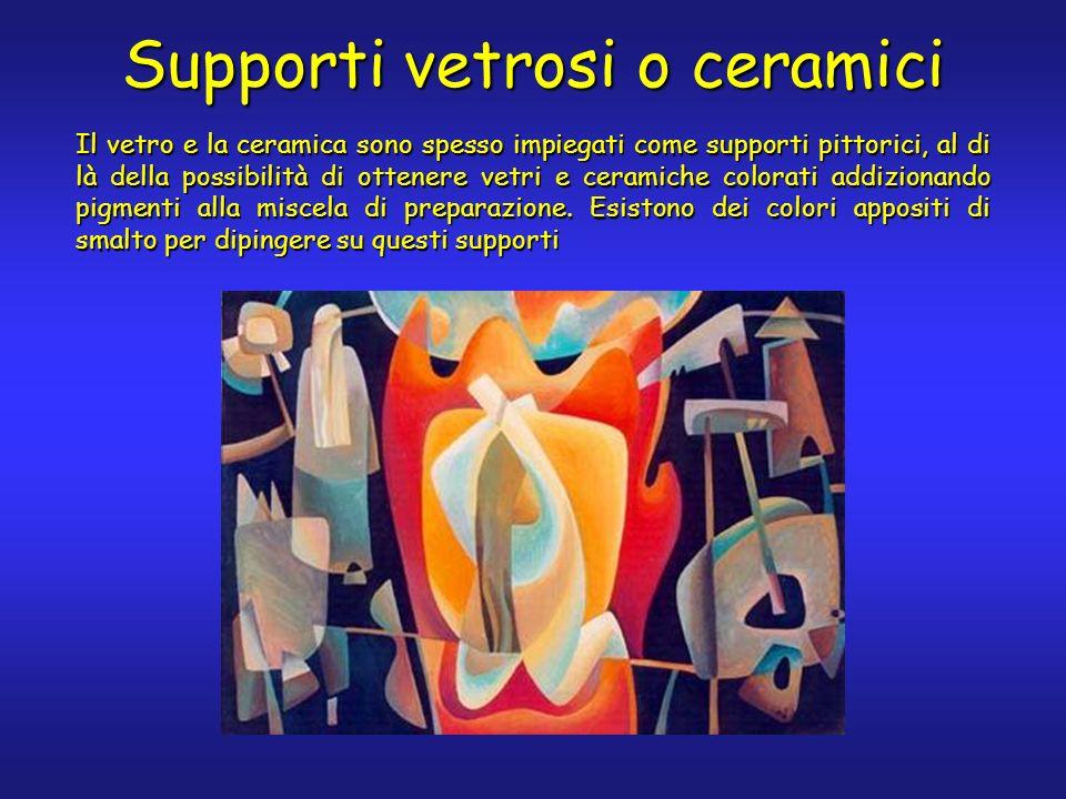 Supporti vetrosi o ceramici Il vetro e la ceramica sono spesso impiegati come supporti pittorici, al di là della possibilità di ottenere vetri e ceramiche colorati addizionando pigmenti alla miscela di preparazione.