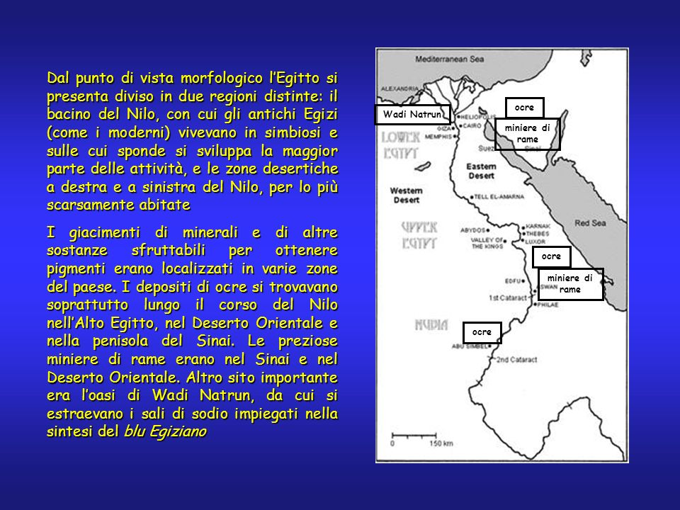 Dal punto di vista morfologico lEgitto si presenta diviso in due regioni distinte: il bacino del Nilo, con cui gli antichi Egizi (come i moderni) vivevano in simbiosi e sulle cui sponde si sviluppa la maggior parte delle attività, e le zone desertiche a destra e a sinistra del Nilo, per lo più scarsamente abitate I giacimenti di minerali e di altre sostanze sfruttabili per ottenere pigmenti erano localizzati in varie zone del paese.