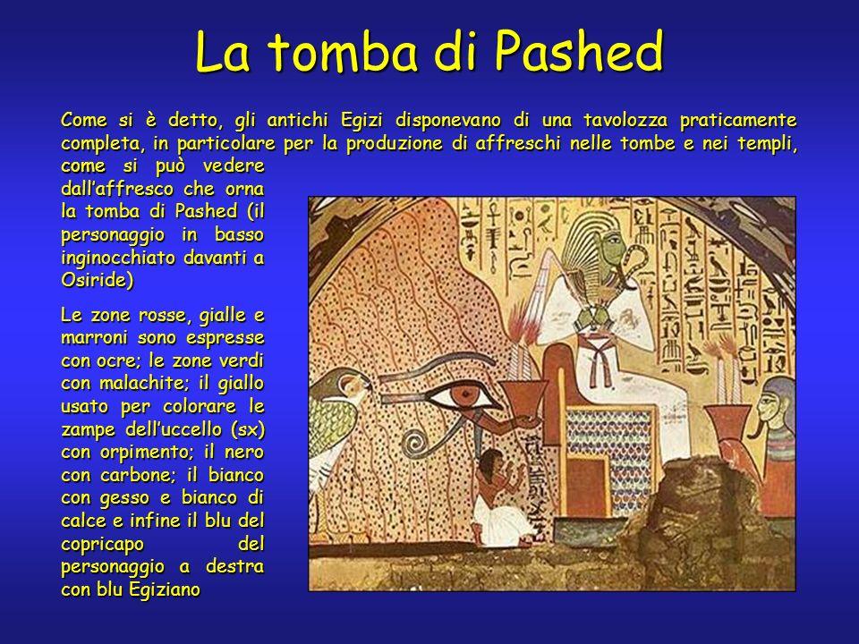 La tomba di Pashed Come si è detto, gli antichi Egizi disponevano di una tavolozza praticamente completa, in particolare per la produzione di affreschi nelle tombe e nei templi, come come si può vedere dallaffresco che orna la tomba di Pashed (il personaggio in basso inginocchiato davanti a Osiride) Le zone rosse, gialle e marroni sono espresse con ocre; le zone verdi con malachite; il giallo usato per colorare le zampe delluccello (sx) con orpimento; il nero con carbone; il bianco con gesso e bianco di calce e infine il blu del copricapo del personaggio a destra con blu Egiziano