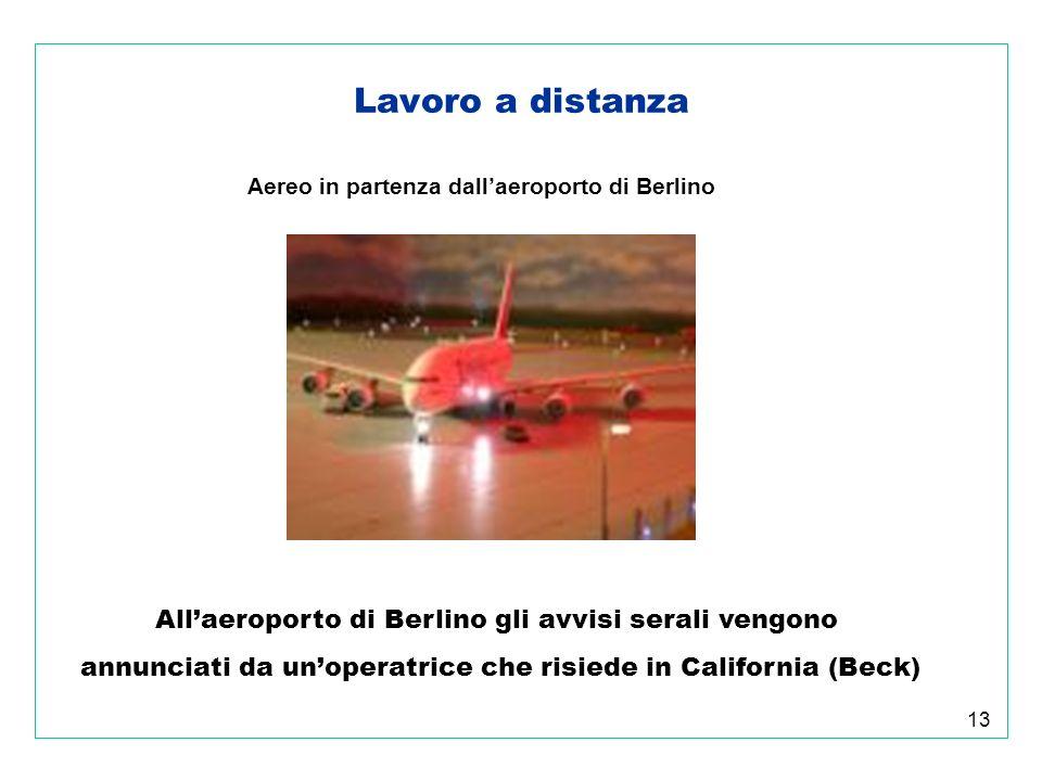 13 Lavoro a distanza Aereo in partenza dallaeroporto di Berlino Allaeroporto di Berlino gli avvisi serali vengono annunciati da unoperatrice che risiede in California (Beck)