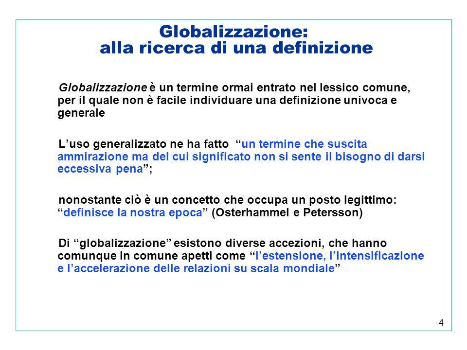 4 Globalizzazione: alla ricerca di una definizione Globalizzazione è un termine ormai entrato nel lessico comune, per il quale non è facile individuare una definizione univoca e generale Luso generalizzato ne ha fatto un termine che suscita ammirazione ma del cui significato non si sente il bisogno di darsi eccessiva pena; nonostante ciò è un concetto che occupa un posto legittimo:definisce la nostra epoca (Osterhammel e Petersson) Di globalizzazione esistono diverse accezioni, che hanno comunque in comune apetti come lestensione, lintensificazione e laccelerazione delle relazioni su scala mondiale