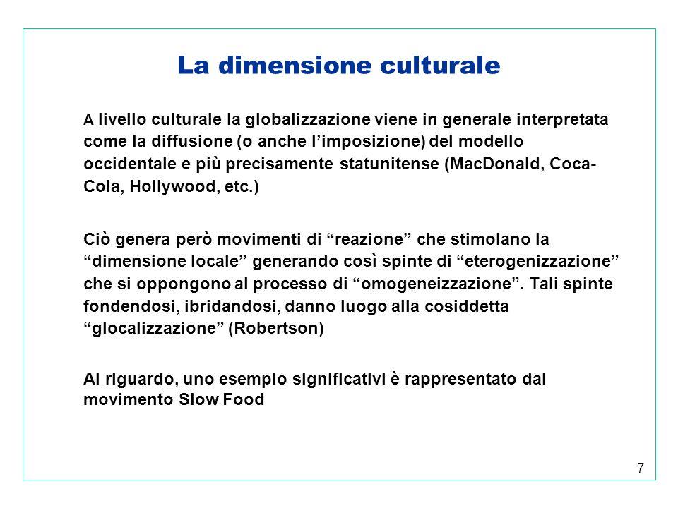 7 La dimensione culturale A livello culturale la globalizzazione viene in generale interpretata come la diffusione (o anche limposizione) del modello occidentale e più precisamente statunitense (MacDonald, Coca- Cola, Hollywood, etc.) Ciò genera però movimenti di reazione che stimolano la dimensione locale generando così spinte di eterogenizzazione che si oppongono al processo di omogeneizzazione.