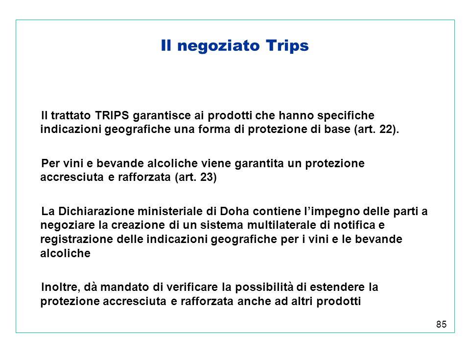 85 Il negoziato Trips Il trattato TRIPS garantisce ai prodotti che hanno specifiche indicazioni geografiche una forma di protezione di base (art.