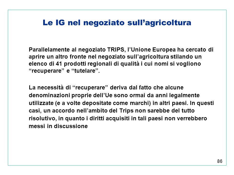 86 Le IG nel negoziato sullagricoltura Parallelamente al negoziato TRIPS, lUnione Europea ha cercato di aprire un altro fronte nel negoziato sullagricoltura stilando un elenco di 41 prodotti regionali di qualità i cui nomi si vogliono recuperare e tutelare.