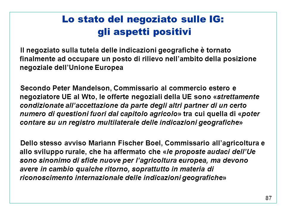 87 Lo stato del negoziato sulle IG: gli aspetti positivi Il negoziato sulla tutela delle indicazioni geografiche è tornato finalmente ad occupare un posto di rilievo nellambito della posizione negoziale dellUnione Europea Secondo Peter Mandelson, Commissario al commercio estero e negoziatore UE al Wto, le offerte negoziali della UE sono «strettamente condizionate allaccettazione da parte degli altri partner di un certo numero di questioni fuori dal capitolo agricolo» tra cui quella di «poter contare su un registro multilaterale delle indicazioni geografiche» Dello stesso avviso Mariann Fischer Boel, Commissario allagricoltura e allo sviluppo rurale, che ha affermato che «le proposte audaci dellUe sono sinonimo di sfide nuove per lagricoltura europea, ma devono avere in cambio qualche ritorno, soprattutto in materia di riconoscimento internazionale delle indicazioni geografiche»