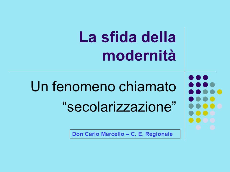 La sfida della modernità Un fenomeno chiamato secolarizzazione Don Carlo Marcello – C. E. Regionale