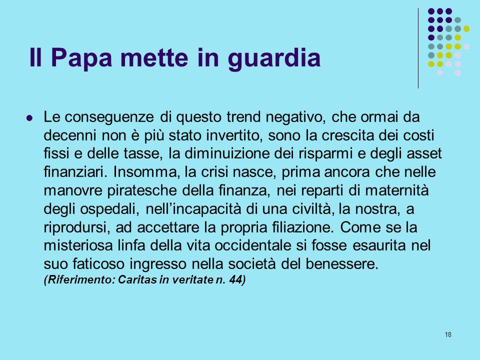 18 Il Papa mette in guardia Le conseguenze di questo trend negativo, che ormai da decenni non è più stato invertito, sono la crescita dei costi fissi
