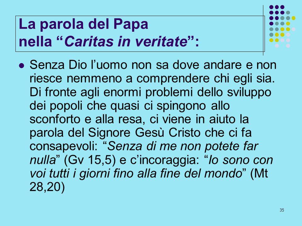 35 La parola del Papa nella Caritas in veritate: Senza Dio luomo non sa dove andare e non riesce nemmeno a comprendere chi egli sia. Di fronte agli en