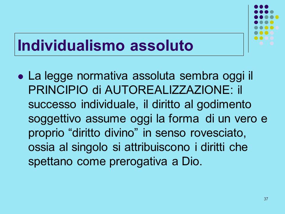 37 Individualismo assoluto La legge normativa assoluta sembra oggi il PRINCIPIO di AUTOREALIZZAZIONE: il successo individuale, il diritto al godimento