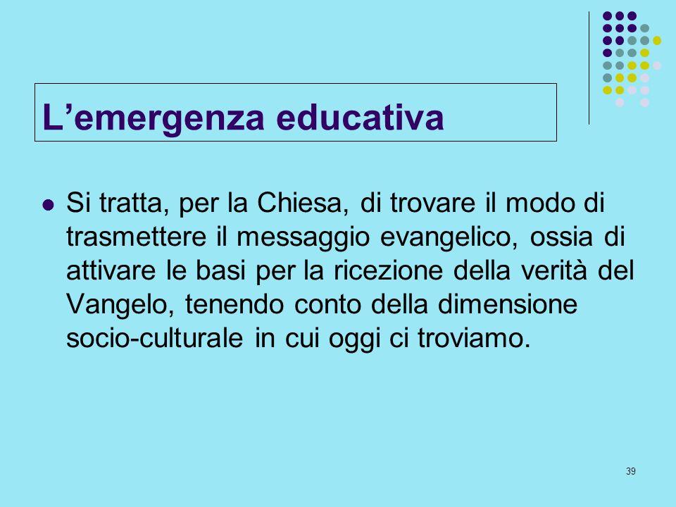 39 Lemergenza educativa Si tratta, per la Chiesa, di trovare il modo di trasmettere il messaggio evangelico, ossia di attivare le basi per la ricezion