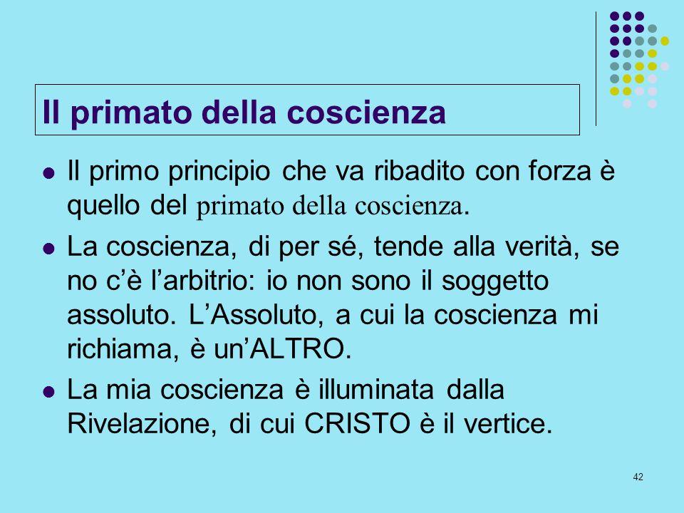 42 Il primato della coscienza Il primo principio che va ribadito con forza è quello del primato della coscienza. La coscienza, di per sé, tende alla v