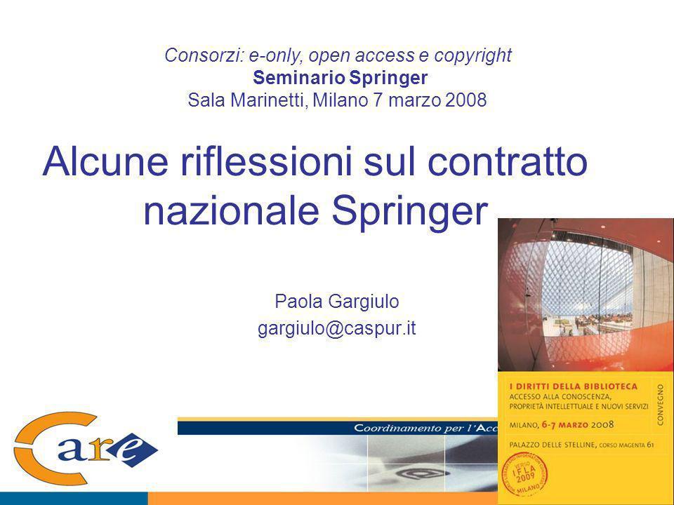 Alcune riflessioni sul contratto nazionale Springer Paola Gargiulo gargiulo@caspur.it Consorzi: e-only, open access e copyright Seminario Springer Sala Marinetti, Milano 7 marzo 2008