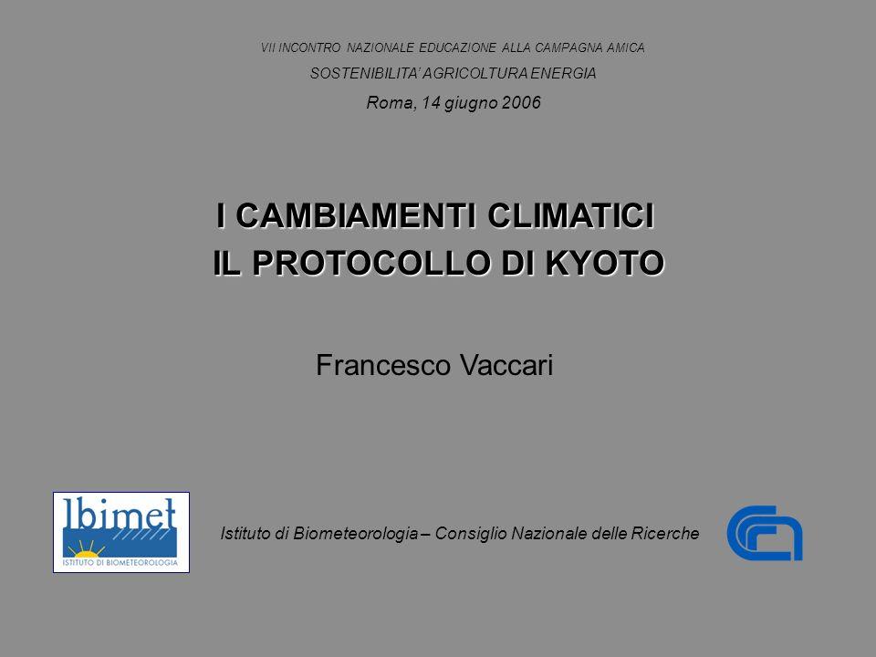 I CAMBIAMENTI CLIMATICI IL PROTOCOLLO DI KYOTO IL PROTOCOLLO DI KYOTO Francesco Vaccari VII INCONTRO NAZIONALE EDUCAZIONE ALLA CAMPAGNA AMICA SOSTENIBILITA AGRICOLTURA ENERGIA Roma, 14 giugno 2006 Istituto di Biometeorologia – Consiglio Nazionale delle Ricerche