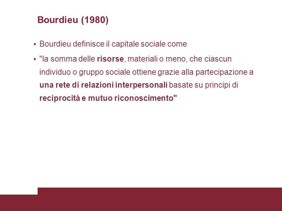 Bourdieu (1980) Bourdieu definisce il capitale sociale come la somma delle risorse, materiali o meno, che ciascun individuo o gruppo sociale ottiene grazie alla partecipazione a una rete di relazioni interpersonali basate su principi di reciprocità e mutuo riconoscimento