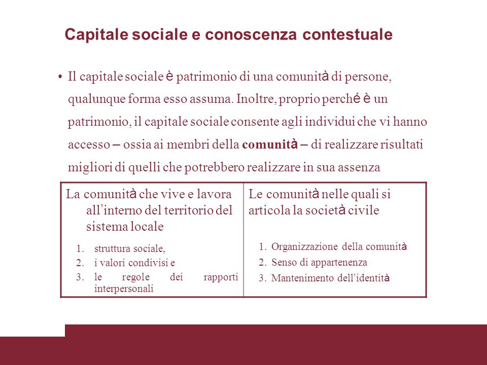 Capitale sociale e conoscenza contestuale Il capitale sociale è patrimonio di una comunit à di persone, qualunque forma esso assuma.