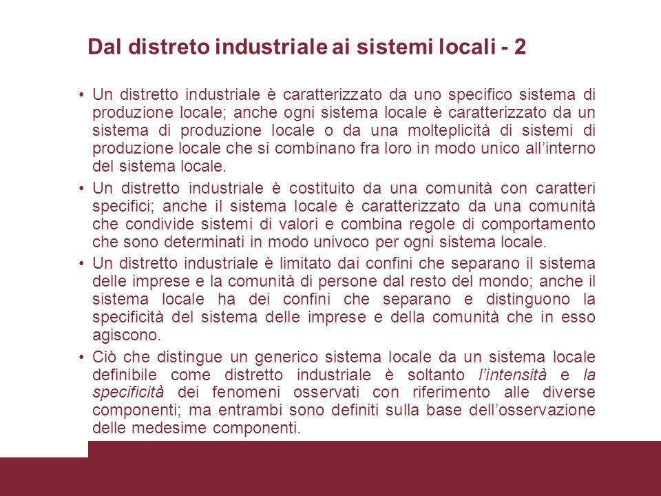 Dal distreto industriale ai sistemi locali - 2 Un distretto industriale è caratterizzato da uno specifico sistema di produzione locale; anche ogni sistema locale è caratterizzato da un sistema di produzione locale o da una molteplicità di sistemi di produzione locale che si combinano fra loro in modo unico allinterno del sistema locale.