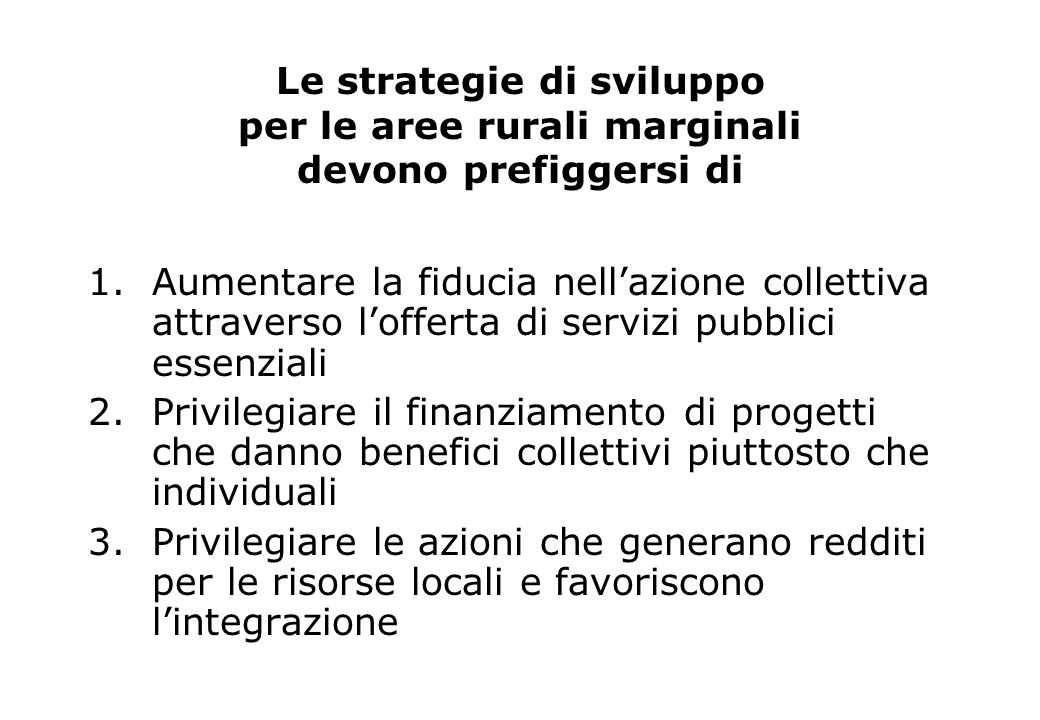 Le strategie di sviluppo per le aree rurali marginali devono prefiggersi di 1.Aumentare la fiducia nellazione collettiva attraverso lofferta di serviz
