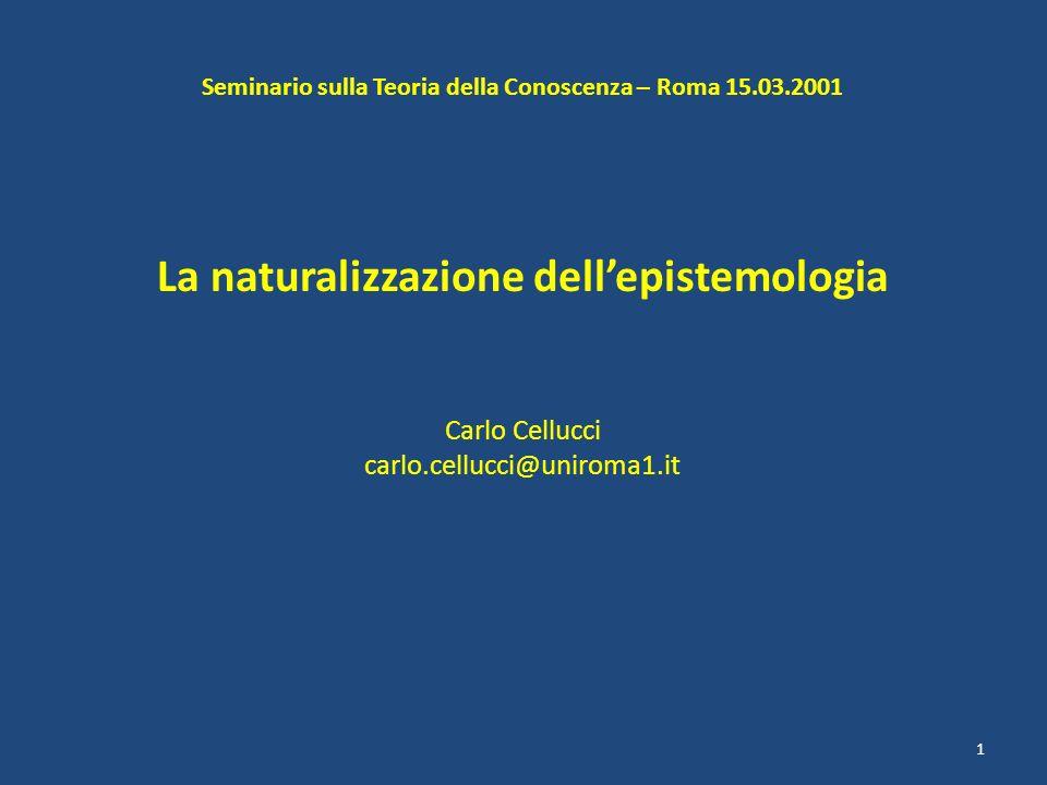 Seminario sulla Teoria della Conoscenza – Roma 15.03.2001 La naturalizzazione dellepistemologia Carlo Cellucci carlo.cellucci@uniroma1.it 1