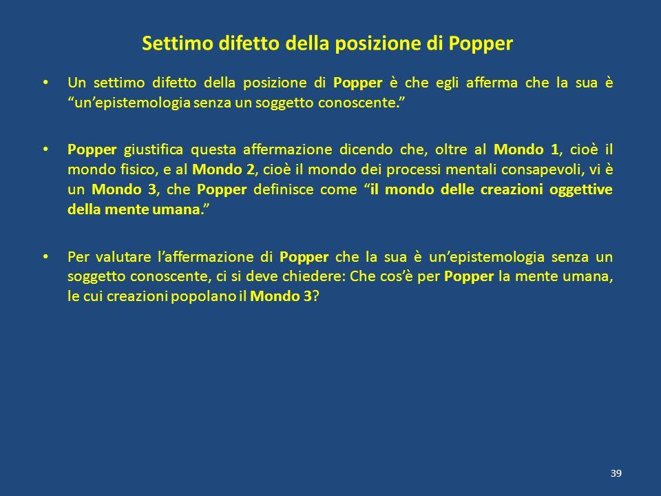 Settimo difetto della posizione di Popper Un settimo difetto della posizione di Popper è che egli afferma che la sua è unepistemologia senza un sogget