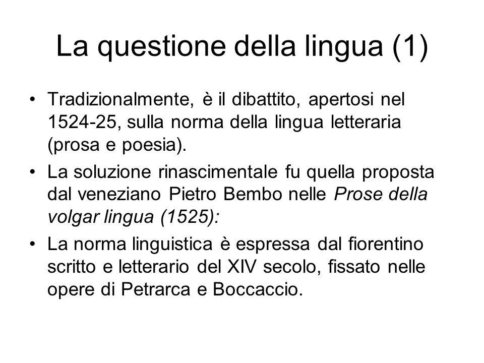La questione della lingua (2) La norma classicistico-bembiana viene codificata nel 1612 nel Vocabolario della Crusca, e solo lentamente aperta a aggiornamenti e allargamenti (Tasso fu ammesso solo nella 3.