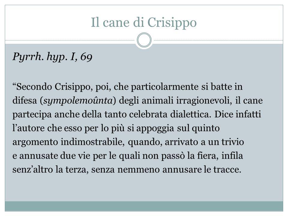 Il cane di Crisippo Pyrrh. hyp. I, 69 Secondo Crisippo, poi, che particolarmente si batte in difesa (sympolemoûnta) degli animali irragionevoli, il ca