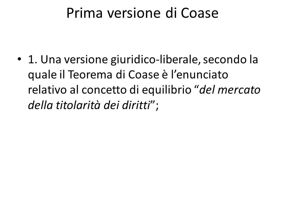 Prima versione di Coase 1. Una versione giuridico-liberale, secondo la quale il Teorema di Coase è lenunciato relativo al concetto di equilibrio del m