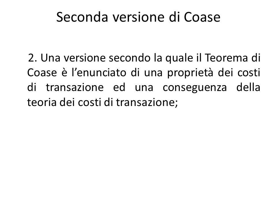 Seconda versione di Coase 2. Una versione secondo la quale il Teorema di Coase è lenunciato di una proprietà dei costi di transazione ed una conseguen