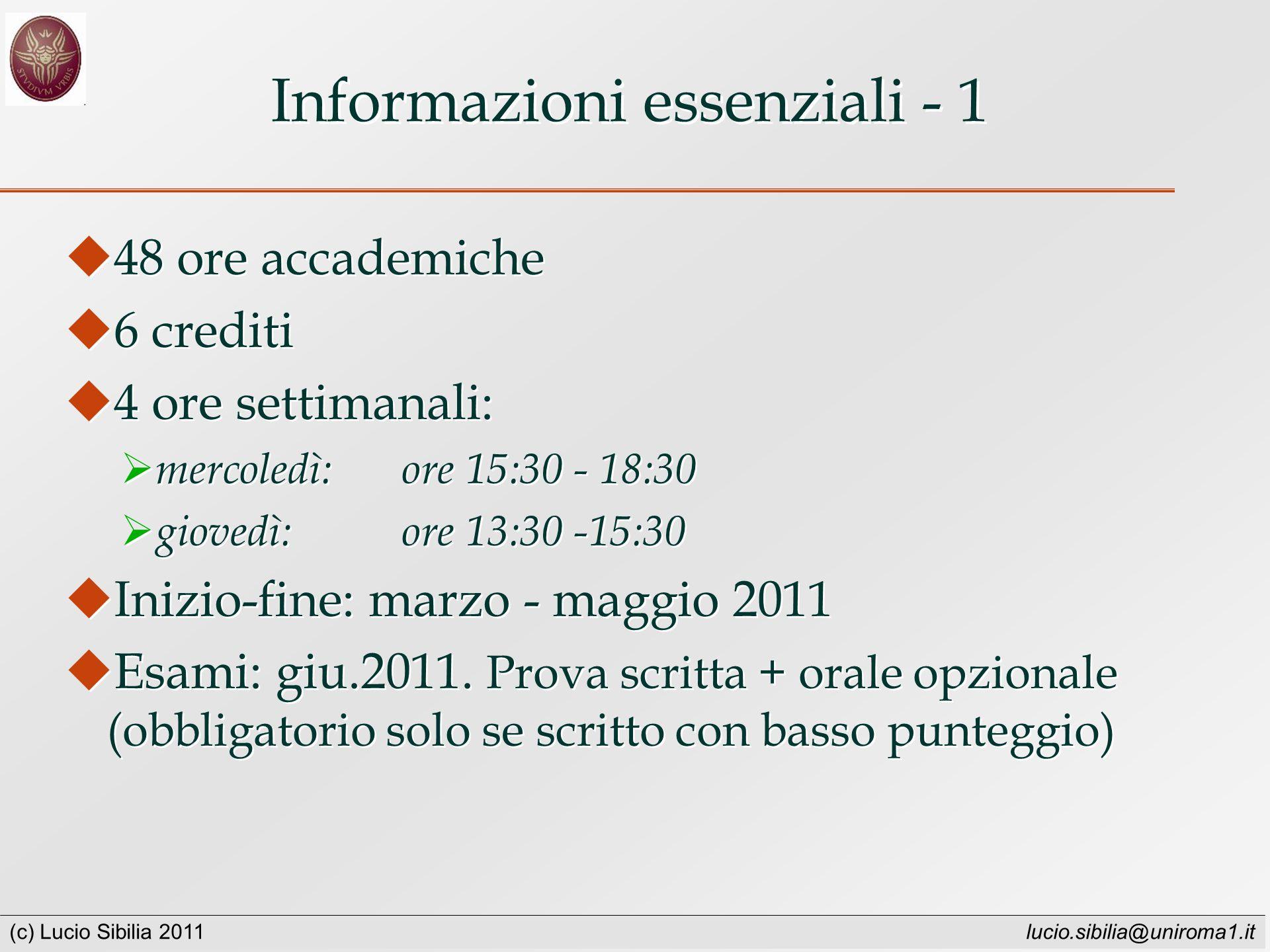 (c) Lucio Sibilia 2011 lucio.sibilia@uniroma1.it Informazioni essenziali - 1 48 ore accademiche 6 crediti 4 ore settimanali: mercoledì: ore 15:30 - 18:30 giovedì: ore 13:30 -15:30 Inizio-fine: marzo - maggio 2011 Esami: giu.2011.