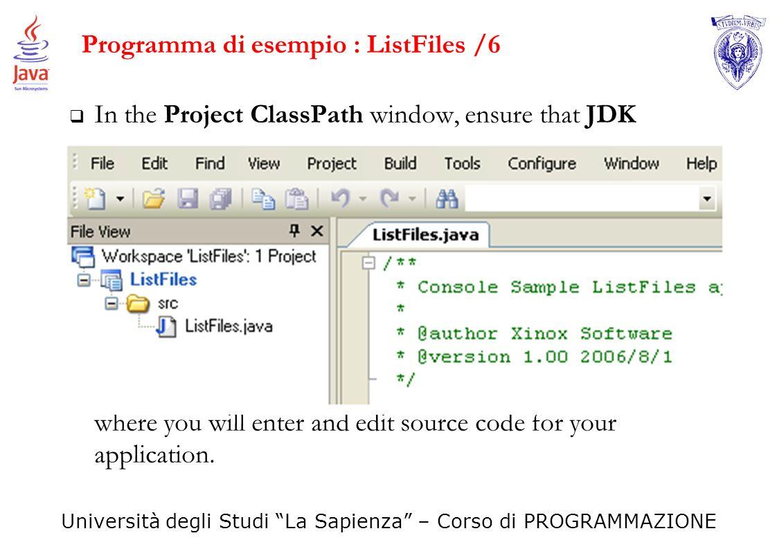 Università degli Studi La Sapienza – Corso di PROGRAMMAZIONE Programma di esempio : ListFiles /6 In the Project ClassPath window, ensure that JDK vers