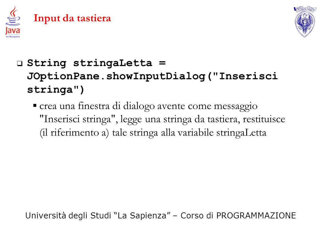 Università degli Studi La Sapienza – Corso di PROGRAMMAZIONE Input da tastiera String stringaLetta = JOptionPane.showInputDialog(