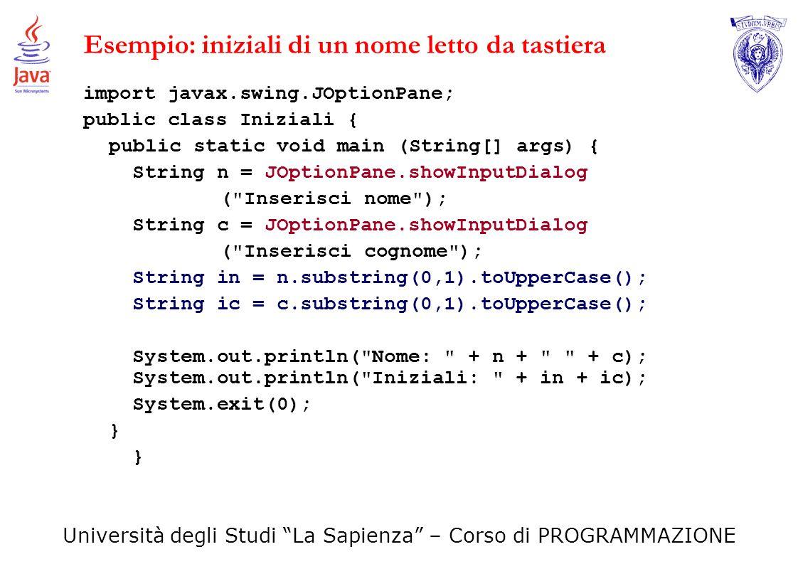 Università degli Studi La Sapienza – Corso di PROGRAMMAZIONE Esempio: iniziali di un nome letto da tastiera import javax.swing.JOptionPane; public cla